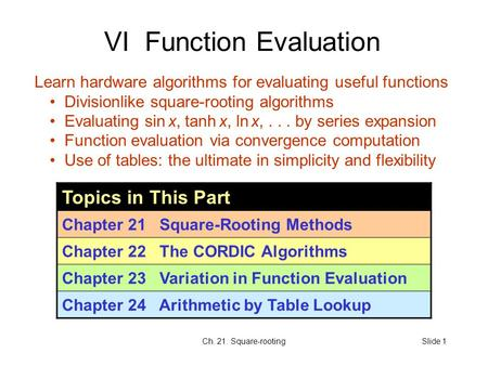 Ch. 21. Square-rootingSlide 1 VI Function Evaluation Topics in This Part Chapter 21 Square-Rooting Methods Chapter 22 The CORDIC Algorithms Chapter 23.