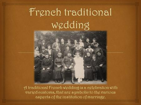 A traditional French wedding is a celebration with varied customs, that are symbolic to the various aspects of the institution of marriage.