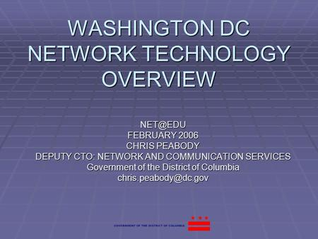 WASHINGTON DC NETWORK TECHNOLOGY OVERVIEW FEBRUARY 2006 CHRIS PEABODY DEPUTY CTO: NETWORK AND COMMUNICATION SERVICES Government of the District.