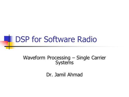 DSP for Software Radio Waveform Processing – Single Carrier Systems Dr. Jamil Ahmad.