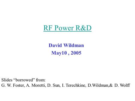 "RF Power R&D David Wildman May10, 2005 Slides ""borrowed"" from: G. W. Foster, A. Moretti, D. Sun, I. Terechkine, D.Wildman,& D. Wolff."
