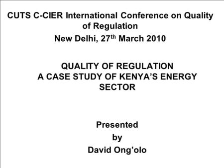 QUALITY OF REGULATION A CASE STUDY OF KENYA'S ENERGY SECTOR Presented by David Ong'olo CUTS C-CIER International Conference on Quality of Regulation New.