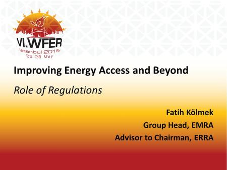 Improving Energy Access and Beyond Role of Regulations Fatih Kölmek Group Head, EMRA Advisor to Chairman, ERRA.
