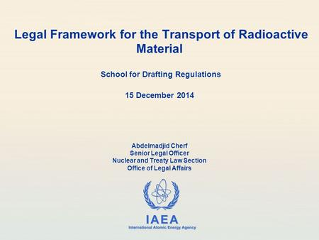 IAEA International Atomic Energy Agency Legal Framework for the Transport of Radioactive Material School for Drafting Regulations 15 December 2014 Abdelmadjid.