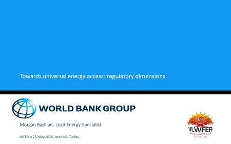 Towards universal energy access: regulatory dimensions Morgan Bazilian, Lead Energy Specialist WFER :: 25 May 2015, Istanbul, Turkey.
