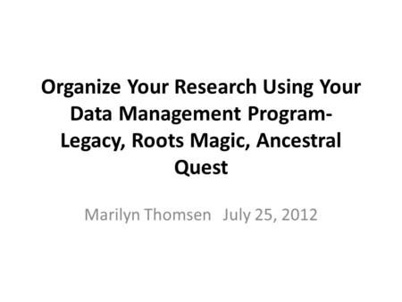 Organize Your Research Using Your Data Management Program- Legacy, Roots Magic, Ancestral Quest Marilyn Thomsen July 25, 2012.