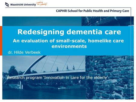 Redesigning dementia care An evaluation of small-scale, homelike care environments dr. Hilde Verbeek Research program 'Innovation in care for the elderly'