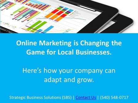 Online Marketing is Changing the Game for Local Businesses. Here's how your company can adapt and grow. Strategic Business Solutions (SBS) | Contact Us.