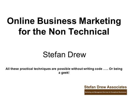 Online Business Marketing for the Non Technical Stefan Drew All these practical techniques are possible without writing code ….. Or being a geek!