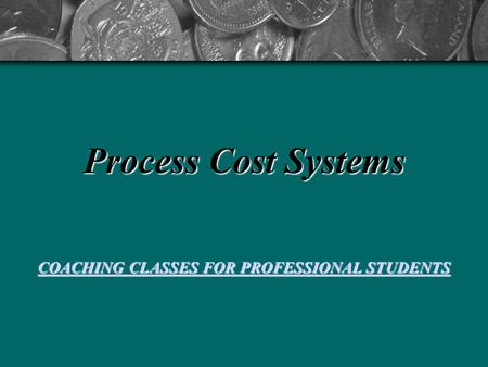 Process Cost Systems COACHING CLASSES FOR PROFESSIONAL STUDENTS COACHING CLASSES FOR PROFESSIONAL STUDENTS.