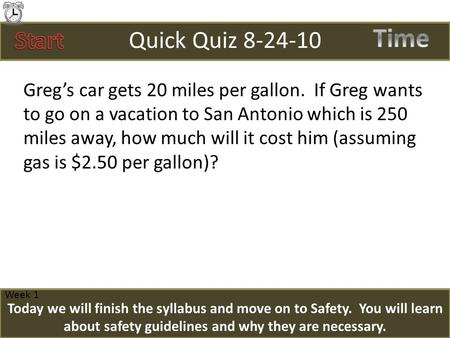 Quick Quiz 8-24-10 Greg's car gets 20 miles per gallon. If Greg wants to go on a vacation to San Antonio which is 250 miles away, how much will it cost.