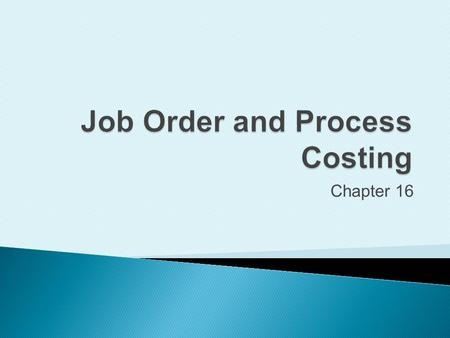 Chapter 16. Distinguish between job order costing and process costing.