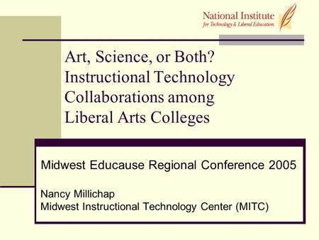 Art, Science, or Both? Instructional Technology Collaborations among Liberal Arts Colleges Midwest Educause Regional Conference 2005 Nancy Millichap Midwest.