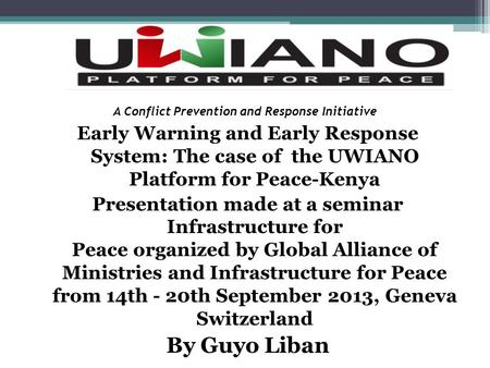 A Conflict Prevention and Response Initiative Early Warning and Early Response System: The case of the UWIANO Platform for Peace-Kenya Presentation made.
