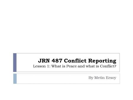 JRN 487 Conflict Reporting Lesson 1: What is Peace and what is Conflict? By Metin Ersoy.