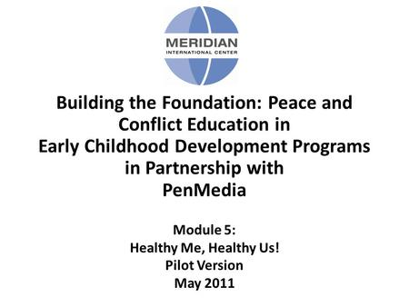 Building the Foundation: Peace and Conflict Education in Early Childhood Development Programs in Partnership with PenMedia Module 5: Healthy Me, Healthy.