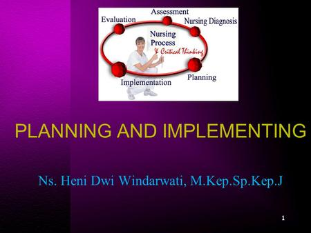 PLANNING AND IMPLEMENTING Ns. Heni Dwi Windarwati, M.Kep.Sp.Kep.J 1.