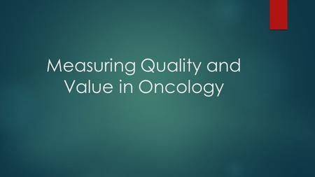 Measuring Quality and Value in Oncology. The Need for Measurement Payers (Medicare and private insurers) are demanding quality, cost control, accountability,