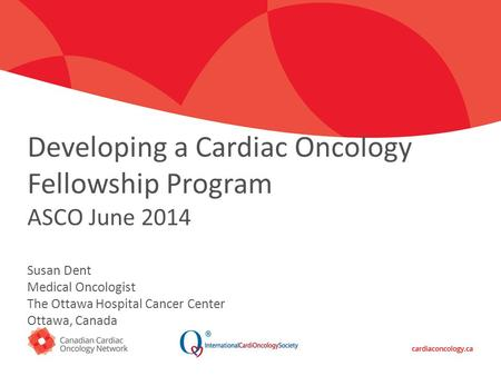 Click to edit Master title style Developing a Cardiac Oncology Fellowship Program ASCO June 2014 Susan Dent Medical Oncologist The Ottawa Hospital Cancer.