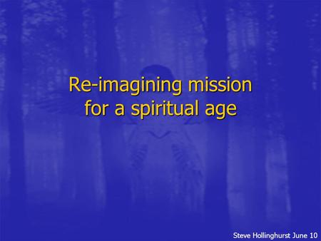 Steve Hollinghurst June 10 Re-imagining mission for a spiritual age.