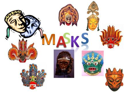MASKS Masks are a universal cultural link being found in most nations all over the world. They form a silent language which is understood all over the.