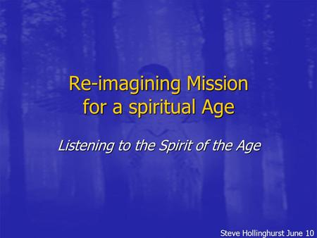 Steve Hollinghurst June 10 Re-imagining Mission for a spiritual Age Listening to the Spirit of the Age.