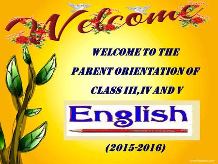 WELCOME TO THE PARENT ORIENTATION OF CLASS III,IV AND V (2015-2016)