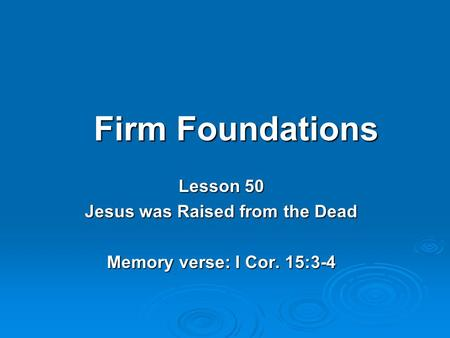 Firm Foundations Lesson 50 Jesus was Raised from the Dead Memory verse: I Cor. 15:3-4.