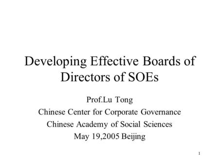 1 Developing Effective Boards of Directors of SOEs Prof.Lu Tong Chinese Center for Corporate Governance Chinese Academy of Social Sciences May 19,2005.