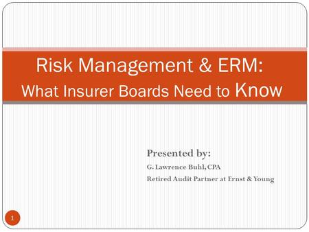 Presented by: G. Lawrence Buhl, CPA Retired Audit Partner at Ernst & Young 1 Risk Management & ERM: What Insurer Boards Need to Know.