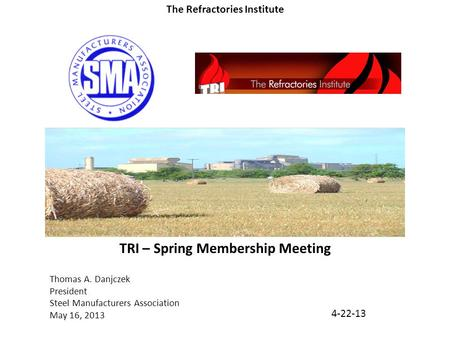 Thomas A. Danjczek President Steel Manufacturers Association May 16, 2013 TRI – Spring Membership Meeting 4-22-13 The Refractories Institute.