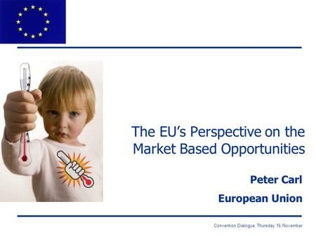 Convention Dialogue, Thursday 16 November The EU's Perspective on the Market Based Opportunities Peter Carl European Union.