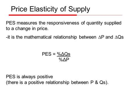 PES measures the responsiveness of quantity supplied to a change in price. -it is the mathematical relationship between ∆P and ∆Qs PES = %ΔQs %ΔP PES is.