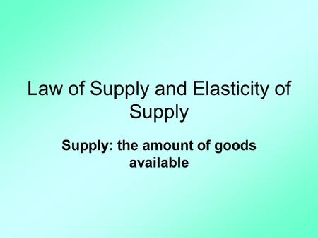 Law of Supply and Elasticity of Supply Supply: the amount of goods available.