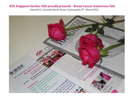 IEEE Singapore Section WIE proudly presents - Breast Cancer Awareness Talk Potential 1, Connexis North Tower, Fusionopolis, 8 th March 2012.