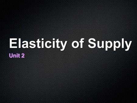 Elasticity of Supply Unit 2. Elasticity of Supply How responsive the change in quantity supplied is when there is change in price.