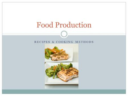 RECIPES & COOKING METHODS Food Production. Key Terms Food Production Consistency Recipe Yield Standardized Recipe Measuring Processing Pre-portioned items.