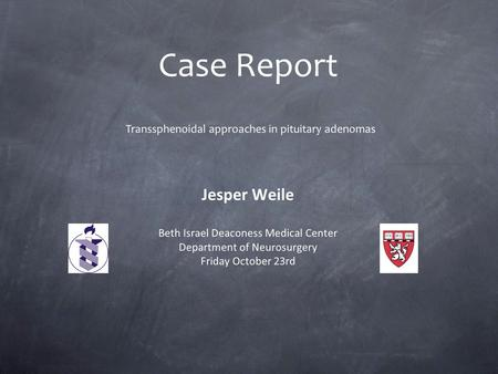 Case Report Jesper Weile Beth Israel Deaconess Medical Center Department of Neurosurgery Friday October 23rd Transsphenoidal approaches in pituitary adenomas.
