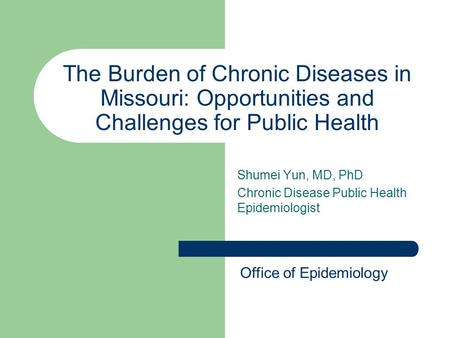 The Burden of Chronic Diseases in Missouri: Opportunities and Challenges for Public Health Shumei Yun, MD, PhD Chronic Disease Public Health Epidemiologist.