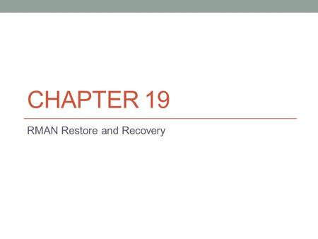 CHAPTER 19 RMAN Restore and Recovery. Introduction to RMAN Restore and Recovery Prior two chapters prepares you to be able to perform perhaps the most.