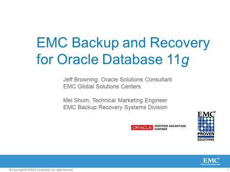 1© Copyright 2010 EMC Corporation. All rights reserved. EMC Backup and Recovery for Oracle Database 11g Jeff Browning, Oracle Solutions Consultant EMC.