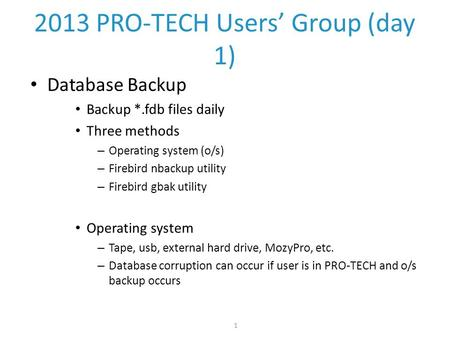 1 2013 PRO-TECH Users' Group (day 1) Database Backup Backup *.fdb files daily Three methods – Operating system (o/s) – Firebird nbackup utility – Firebird.