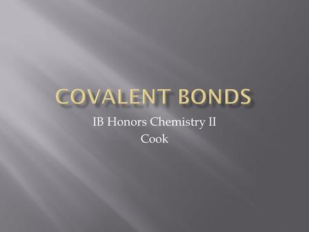 IB Honors Chemistry II Cook.  You already know how ions are formed by the loss or gain of electrons  Covalent bonds are the result of electron sharing.