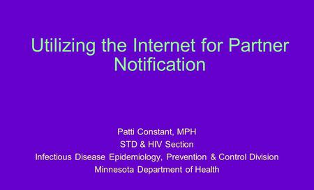 Utilizing the Internet for Partner Notification Patti Constant, MPH STD & HIV Section Infectious Disease Epidemiology, Prevention & Control Division Minnesota.