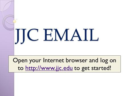 JJC  Open your Internet browser and log on to  to get started!http://www.jjc.edu.