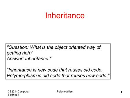"CS221 - Computer Science II Polymorphism 1 Inheritance Question: What is the object oriented way of getting rich? Answer: Inheritance."" ""Inheritance is."