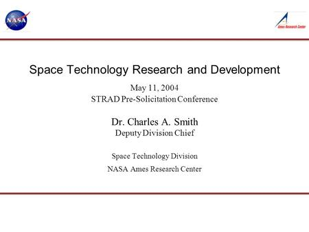 Space Technology Research and Development May 11, 2004 STRAD Pre-Solicitation Conference Dr. Charles A. Smith Deputy Division Chief Space Technology Division.