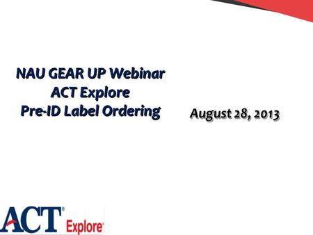 NAU GEAR UP Webinar ACT Explore Pre-ID Label Ordering NAU GEAR UP Webinar ACT Explore Pre-ID Label Ordering August 28, 2013.