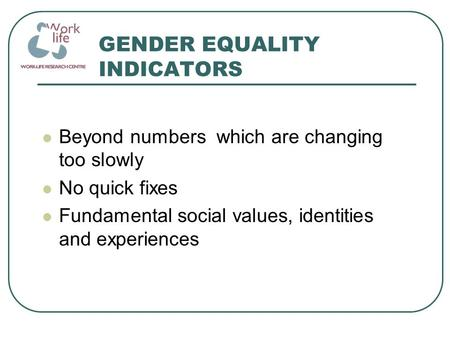 GENDER EQUALITY INDICATORS Beyond numbers which are changing too slowly No quick fixes Fundamental social values, identities and experiences.