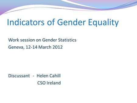 Indicators of Gender Equality Work session on Gender Statistics Geneva, 12-14 March 2012 Discussant - Helen Cahill CSO Ireland.